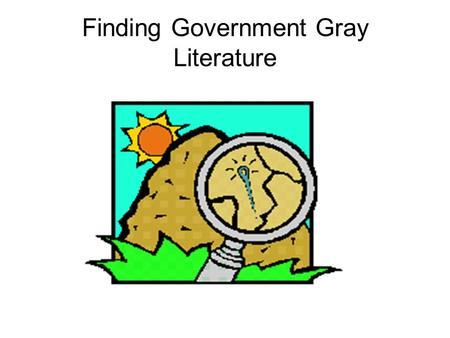 Finding Government Gray Literature. Gray Literature Not commercially published Technical reports, working papers, business documents, proceedings Limited.