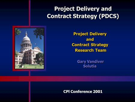 Project Delivery and Contract Strategy (PDCS) Project Delivery and Contract Strategy Research Team Project Delivery and Contract Strategy Research Team.