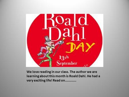 We love reading in our class. The author we are learning about this month is Roald Dahl. He had a very exciting life! Read on............