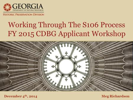 Department of Natural Resources Historic Preservation Division Working Through The S106 Process FY 2015 CDBG Applicant Workshop December 4 th, 2014Meg.