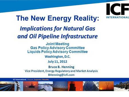 Bruce B. Henning Vice President, Energy Regulatory and Market Analysis The New Energy Reality: Implications for Natural Gas and Oil Pipeline.