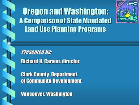 Oregon and Washington: A Comparison of State Mandated Land Use Planning Programs Presented by: Richard H. Carson, director Clark County Department of Community.
