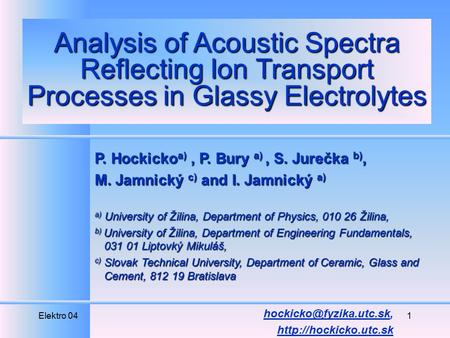 Elektro 041 Analysis of Acoustic Spectra Reflecting Ion Transport Processes in Glassy Electrolytes P. Hockicko a), P. Bury a), S. Jurečka b), M. Jamnický.