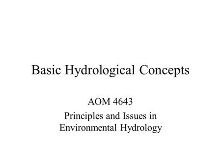 Basic Hydrological Concepts AOM 4643 Principles and Issues in Environmental Hydrology.