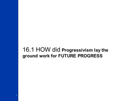 16.1 HOW did Progressivism lay the ground work for FUTURE PROGRESS 1.