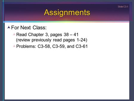 Slide C3-1 Assignments For Next Class: Read Chapter 3, pages 38 – 41 (review previously read pages 1-24) Problems: C3-58, C3-59, and C3-61.