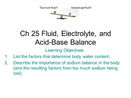 Ch 25 Fluid, Electrolyte, and Acid-Base Balance Learning Objectives 1.List the factors that determine body water content. 2.Describe the importance of.