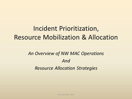 Incident Prioritization, Resource Mobilization & Allocation An Overview of NW MAC Operations And Resource Allocation Strategies February 18, 2015.