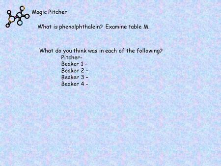 Magic Pitcher What is phenolphthalein? Examine table M. What do you think was in each of the following? Pitcher- Beaker 1 – Beaker 2 – Beaker 3 – Beaker.
