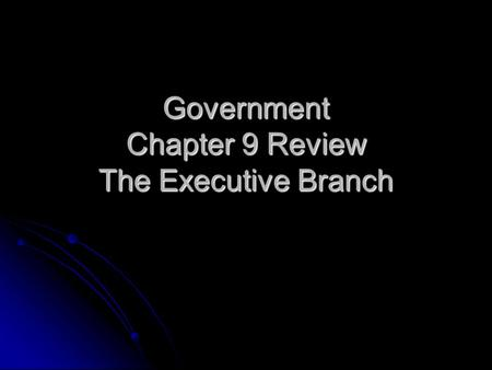 Government Chapter 9 Review The Executive Branch.