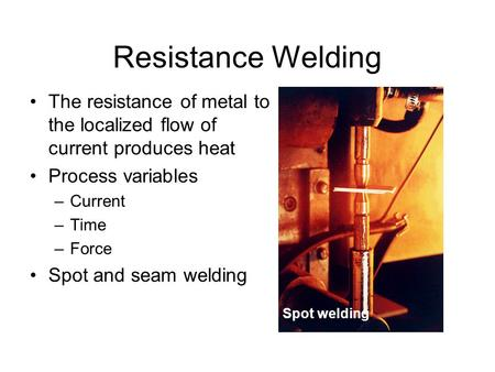 Resistance Welding The resistance of metal to the localized flow of current produces heat Process variables –Current –Time –Force Spot and seam welding.