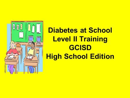 Diabetes at School Level II Training GCISD High School Edition.