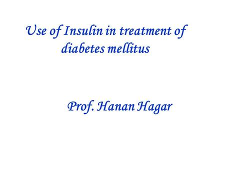 Use of Insulin in treatment of diabetes mellitus Prof. Hanan Hagar.