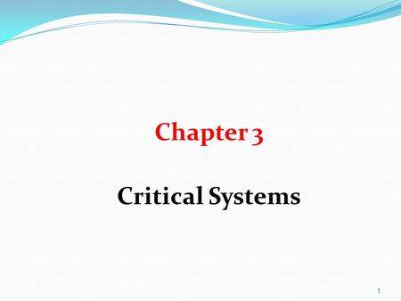 1 Chapter 3 Critical Systems. 2 Objectives To explain what is meant by a critical system where system failure can have severe human or economic consequence.