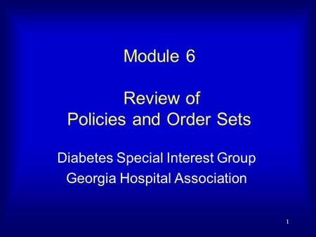 1 Module 6 Review of Policies and Order Sets Diabetes Special Interest Group Georgia Hospital Association.