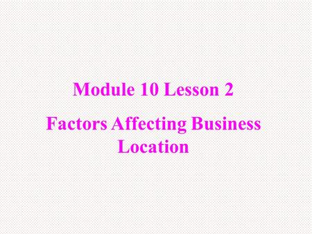 Module 10 Lesson 2 Factors Affecting Business Location.
