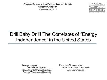 "Drill Baby Drill! The Correlates of ""Energy Independence"" in the United States Llewelyn Hughes Assistant Professor Department of Political Science George."