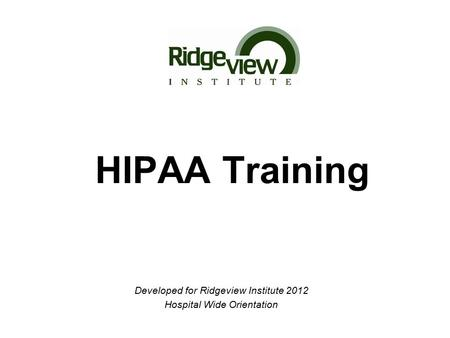 HIPAA Training Developed for Ridgeview Institute 2012 Hospital Wide Orientation.