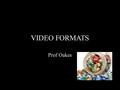 VIDEO FORMATS Prof Oakes. Compression CODECS COMPRESSOR/DECOMPRESSOR A codec provides specific instructions on how to compress video to reduce its size,