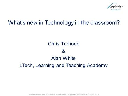 What's new in Technology in the classroom? Chris Turnock & Alan White LTech, Learning and Teaching Academy Chris Turnock and Alan White Northumbria Support.