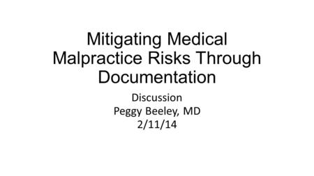 Discussion Peggy Beeley, MD 2/11/14 Mitigating Medical Malpractice Risks Through Documentation.