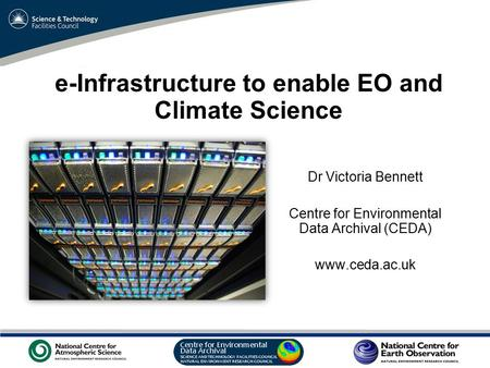 VO Sandpit, November 2009 e-Infrastructure to enable EO and Climate Science Dr Victoria Bennett Centre for Environmental Data Archival (CEDA) www.ceda.ac.uk.