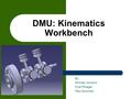 DMU: Kinematics Workbench By: Michael Johnson Kyle Pflueger Paul Sowiniski.