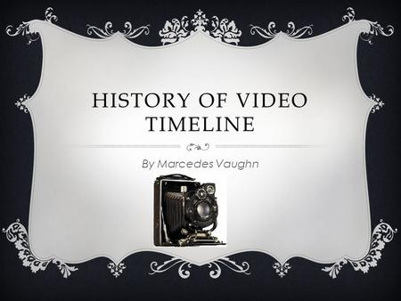HISTORY OF VIDEO TIMELINE By Marcedes Vaughn. 1832 - 1895  January 1832 was the earliest animation  January 1877 was the birth of cinemas  January.