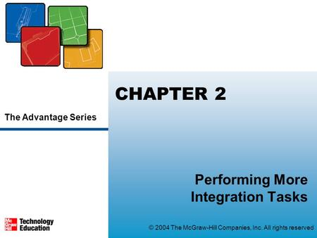 The Advantage Series © 2004 The McGraw-Hill Companies, Inc. All rights reserved CHAPTER 2 Performing More Integration Tasks.