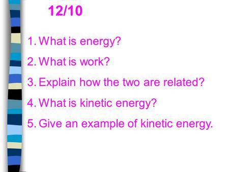 1. What is energy? 2. What is work? 3. Explain how the two are related? 4. What is kinetic energy? 5. Give an example of kinetic energy. 12/10.