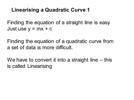Finding the equation of a straight line is easy Just use y = mx + c Finding the equation of a quadratic curve from a set of data is more difficult. We.