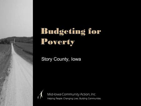 Budgeting for Poverty Story County, Iowa Mid-Iowa Community Action, Inc. Helping People. Changing Lives. Building Communities.