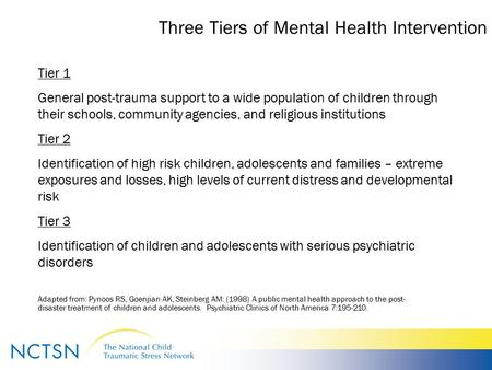 Three Tiers of Mental Health Intervention Tier 1 General post-trauma support to a wide population of children through their schools, community agencies,