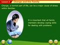 Lesson 2 Change, a normal part of life, can be a major cause of stress within families. It is important that all family members develop coping skills.