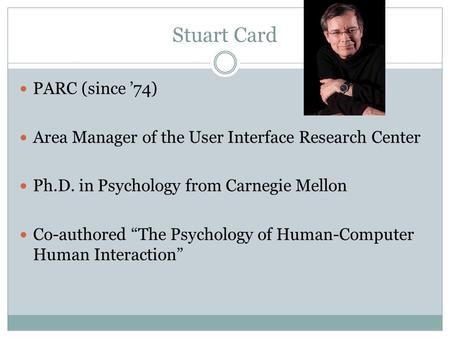 "Stuart Card PARC (since '74) Area Manager of the User Interface Research Center Ph.D. in Psychology from Carnegie Mellon Co-authored ""The Psychology of."