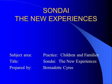 SONDAI THE NEW EXPERIENCES Subject area: Practice: Children and Families Title: Sondai: The New Experiences Prepared by:Bernadette Cyrus.