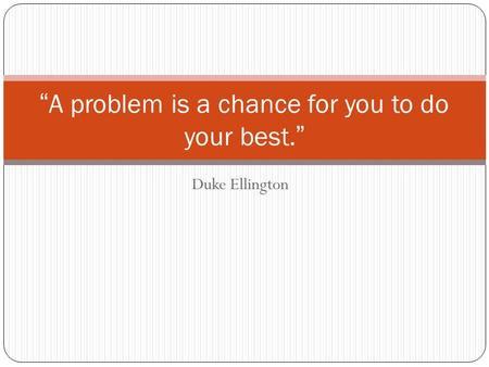 "Duke Ellington ""A problem is a chance for you to do your best."""