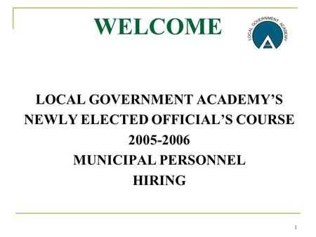 1 WELCOME LOCAL GOVERNMENT ACADEMY'S NEWLY ELECTED OFFICIAL'S COURSE 2005-2006 MUNICIPAL PERSONNEL HIRING.