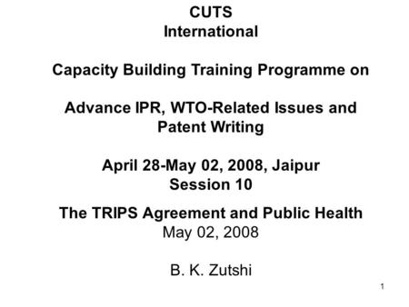 1 CUTS International Capacity Building Training Programme on Advance IPR, WTO-Related Issues and Patent Writing April 28-May 02, 2008, Jaipur Session 10.