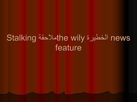 Stalking ملاحقةthe wilyالخطيرة news feature. What is a news feature? Not breaking news Not breaking news.