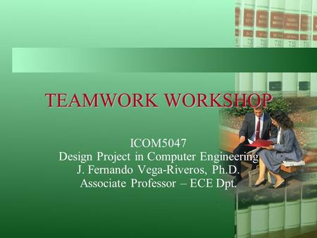 TEAMWORK WORKSHOP ICOM5047 Design Project in Computer Engineering J. Fernando Vega-Riveros, Ph.D. Associate Professor – ECE Dpt.