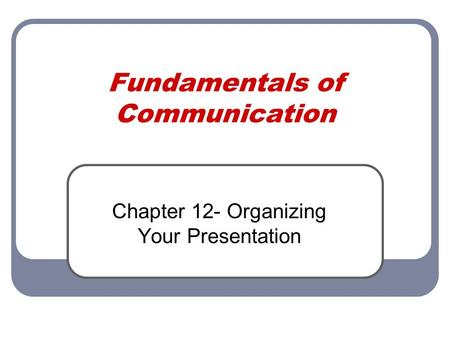 Fundamentals of Communication Chapter 12- Organizing Your Presentation.