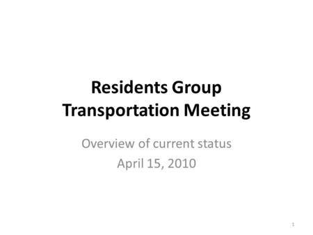 Residents Group Transportation Meeting Overview of current status April 15, 2010 1.