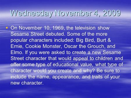 Wednesday November 4, 2009   On November 10, 1969, the television show Sesame Street debuted. Some of the more popular characters included: Big Bird,