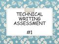 TECHNICAL WRITING ASSESSMENT #1. 1. Number the steps of the prompt (in order). 2. Write a TAGS statement. T- A- G- S- **Use your verbs list** **REFER.
