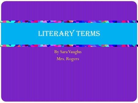 By Sara Vaughn Mrs. Rogers Literary Terms. Flashback Definition Returning to an earlier time in a story for the purpose of making something clearer in.