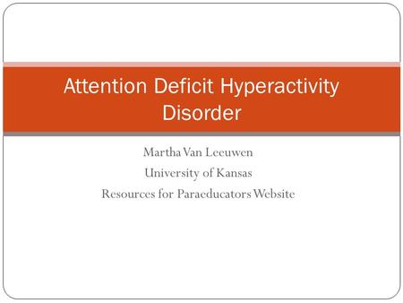 Martha Van Leeuwen University of Kansas Resources for Paraeducators Website Attention Deficit Hyperactivity Disorder.