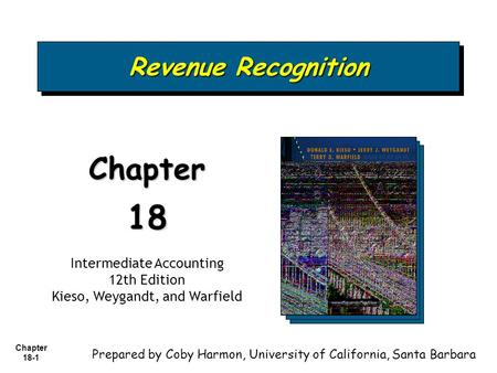 Chapter 18-1 Revenue Recognition Chapter18 Intermediate Accounting 12th Edition Kieso, Weygandt, and Warfield Prepared by Coby Harmon, University of California,