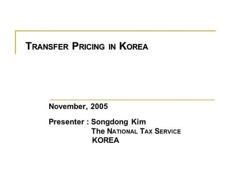 T RANSFER P RICING IN K OREA November, 2005 Presenter : Songdong Kim The N ATIONAL T AX S ERVICE KOREA.