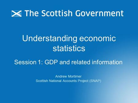 Understanding economic statistics Session 1: GDP and related information Andrew Mortimer Scottish National Accounts Project (SNAP)